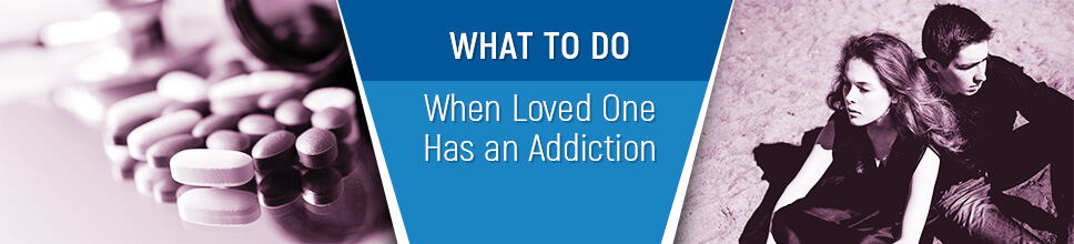 What to Do When Loved One Has an Addiction