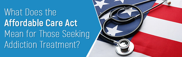 What Does the Affordable Care Act Mean for Those Seeking Addiction Treatment