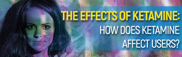 The Effects Of Ketamine: How Does Ketamine Affects Users?