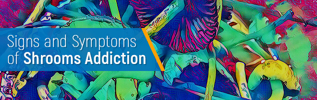 Signs and Symptoms of Shrooms Addiction