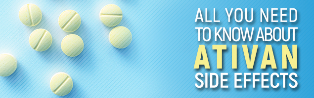 All You Need To Know About Ativan Side Effects